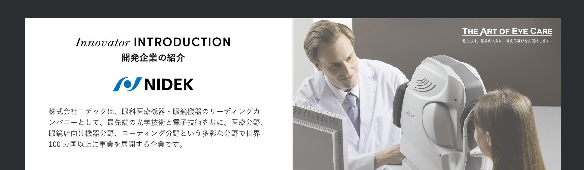 Innovator INTRODUCTION 開発企業の紹介 株式会社ニデックは、眼科医療機器・眼鏡機器のリーディングカンパニーとして、最先端の光学技術と電子技術を基に、医療分野、眼鏡店向け機器分野、コーティング分野という多彩な分野で世界100カ国以上に事業を展開する企業です。