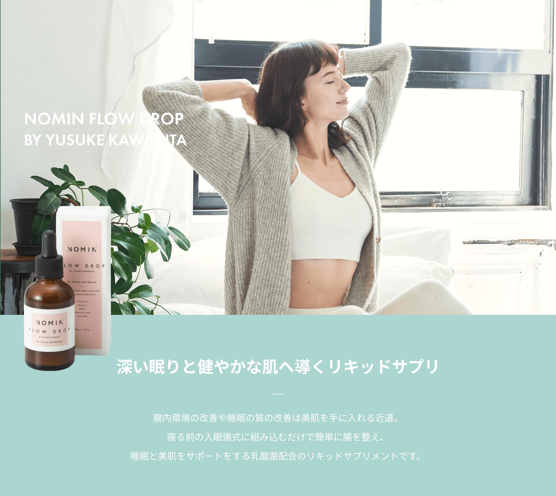 NOMIN FLOW DROP BY YUSUKE KAWAKITA 深い眠りと健やかな肌へ導くリキッドサプリ 腸内環境の改善や睡眠の質の改善は美肌を手に入れる近道。寝る前の入眠儀式に組み込むだけで簡単に腸を整え、睡眠と美肌をサポートをする乳酸菌配合のリキッドサプリメントです。