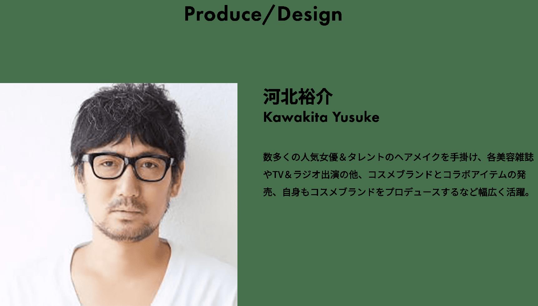 Produce/Design 河北裕介 Kawakita Yusuke 数多くの人気女優&タレントのヘアメイクを手掛け、各美容雑誌やTV&ラジオ出演の他、コスメブランドとコラボアイテムの発売、自身もコスメブランドをプロデュースするなど幅広く活躍。