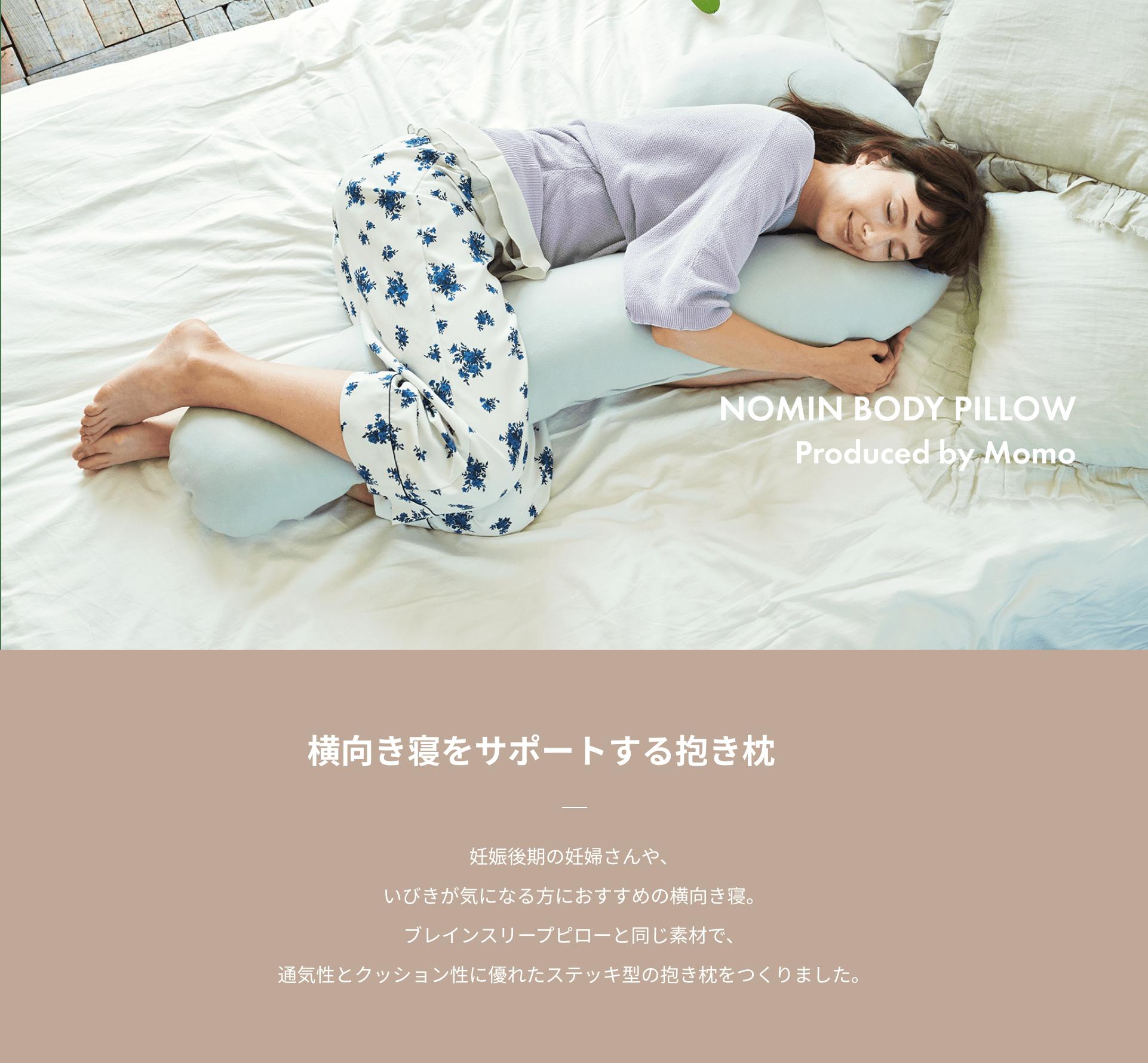NOMIN BODY PILLOW Produced by Momo 横向き寝をサポートする抱き枕 妊娠後期の妊婦さんや、いびきが気になる方におすすめの横向き寝。ブレインスリープピローと同じ素材で、通気性とクッション性に優れたステッキ型の抱き枕をつくりました。