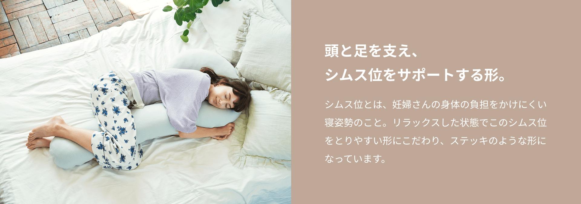 頭と足を支え、シムス位をサポートする形。 シムス位とは、妊婦さんの身体の負担をかけにくい寝姿勢のこと。リラックスした状態でこのシムス位をとりやすい形にこだわり、ステッキのような形になっています。こだわりのグラデーション設計。