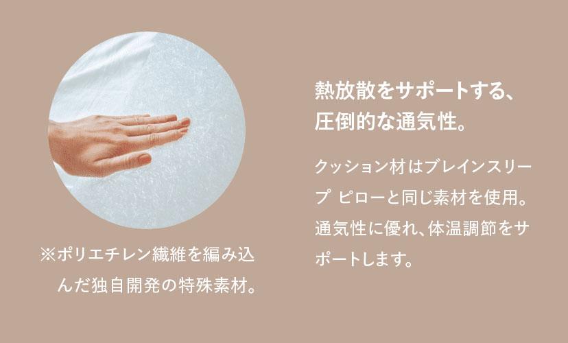 熱放散をサポートする、圧倒的な通気性。 クッション材はブレインスリープピローと一緒のエアループ素材。通気性に優れ、体温調節をサポートします。 ※ポリエチレン繊維を編み込んだエアループ素材。
