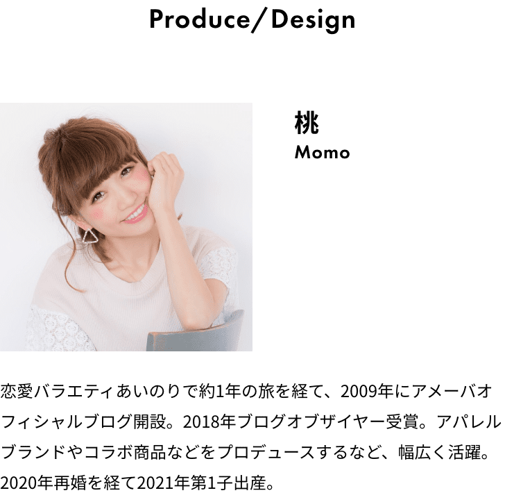 Produce/Design 桃 Momo 恋愛バラエティあいのりで約1年の旅を経て、2009年にアメーバオフィシャルブログ開設。2018年ブログオブザイヤー受賞。アパレルブランドやコラボ商品などをプロデュースするなど、幅広く活躍。2020年再婚を経て2021年第1子出産。