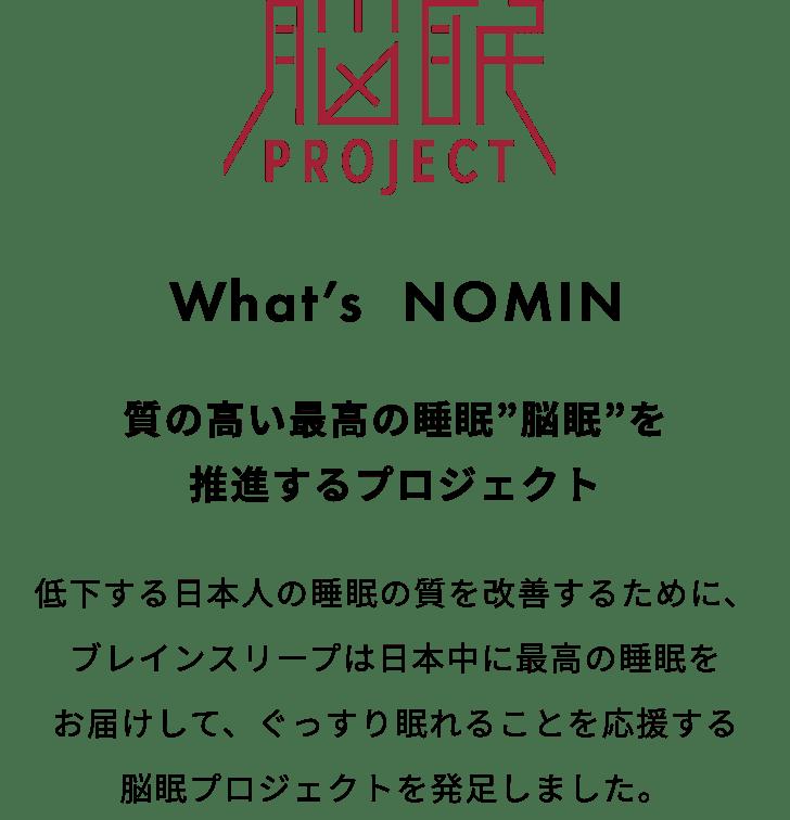 """脳眠 PROJECT What's NOMIN 質の高い最高の睡眠""""脳眠""""を推進するプロジェクト 低下する日本人の睡眠の質を改善するために、ブレインスリープは日本中に最高の睡眠をお届けして、ぐっすり眠れることを応援する脳眠プロジェクトを発足しました。"""