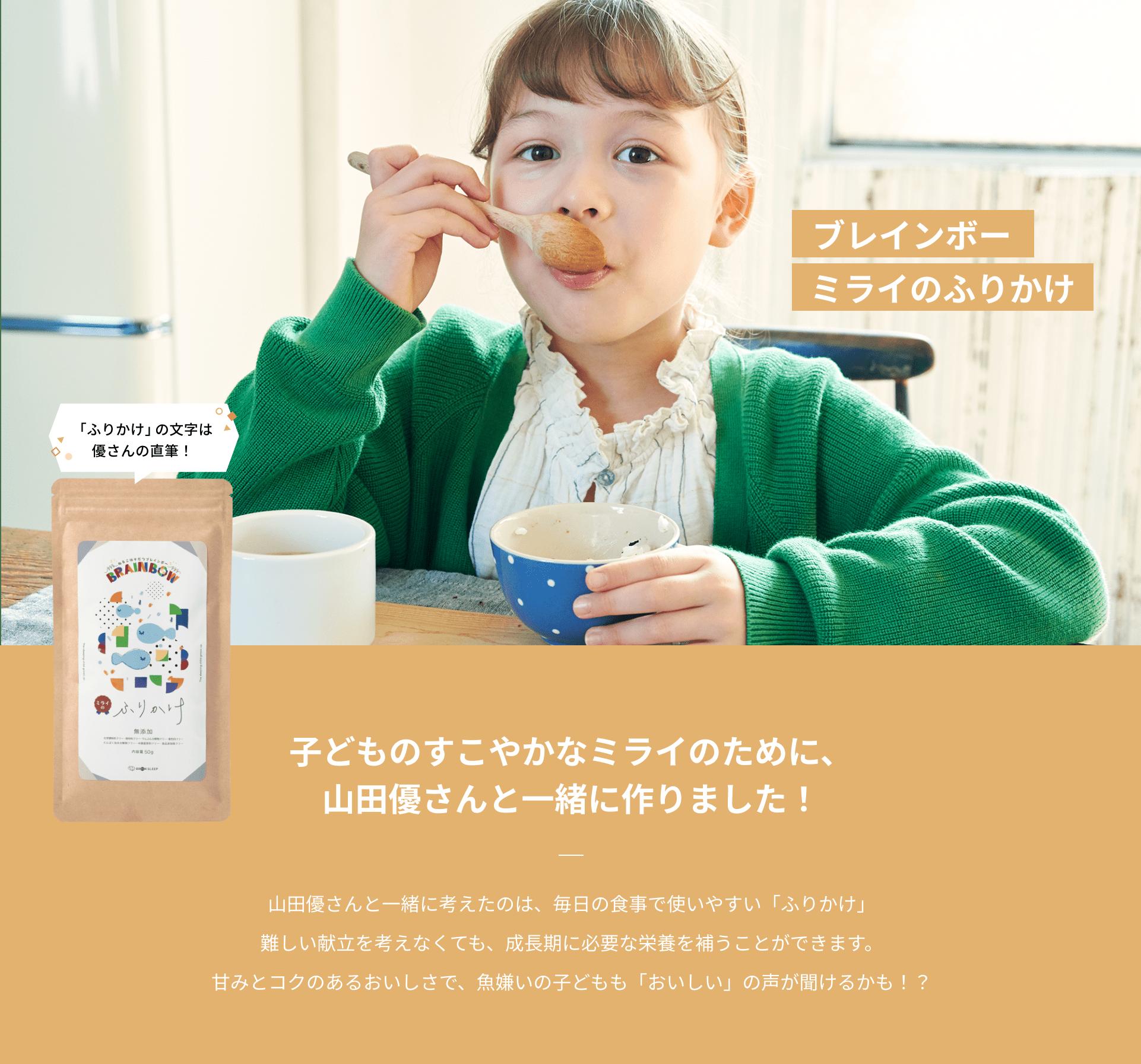 ブレインボー ミライのふりかけ 子どものすこやかなミライのために、山田優さんと一緒に作りました! 山田優さんと一緒に考えたのは、毎日の食事で使いやすい「ふりかけ」難しい献立を考えなくても、成長期に必要な栄養を補うことができます。甘みとコクのあるおいしさで、魚嫌いの子どもも「おいしい」の声が聞けるかも!?