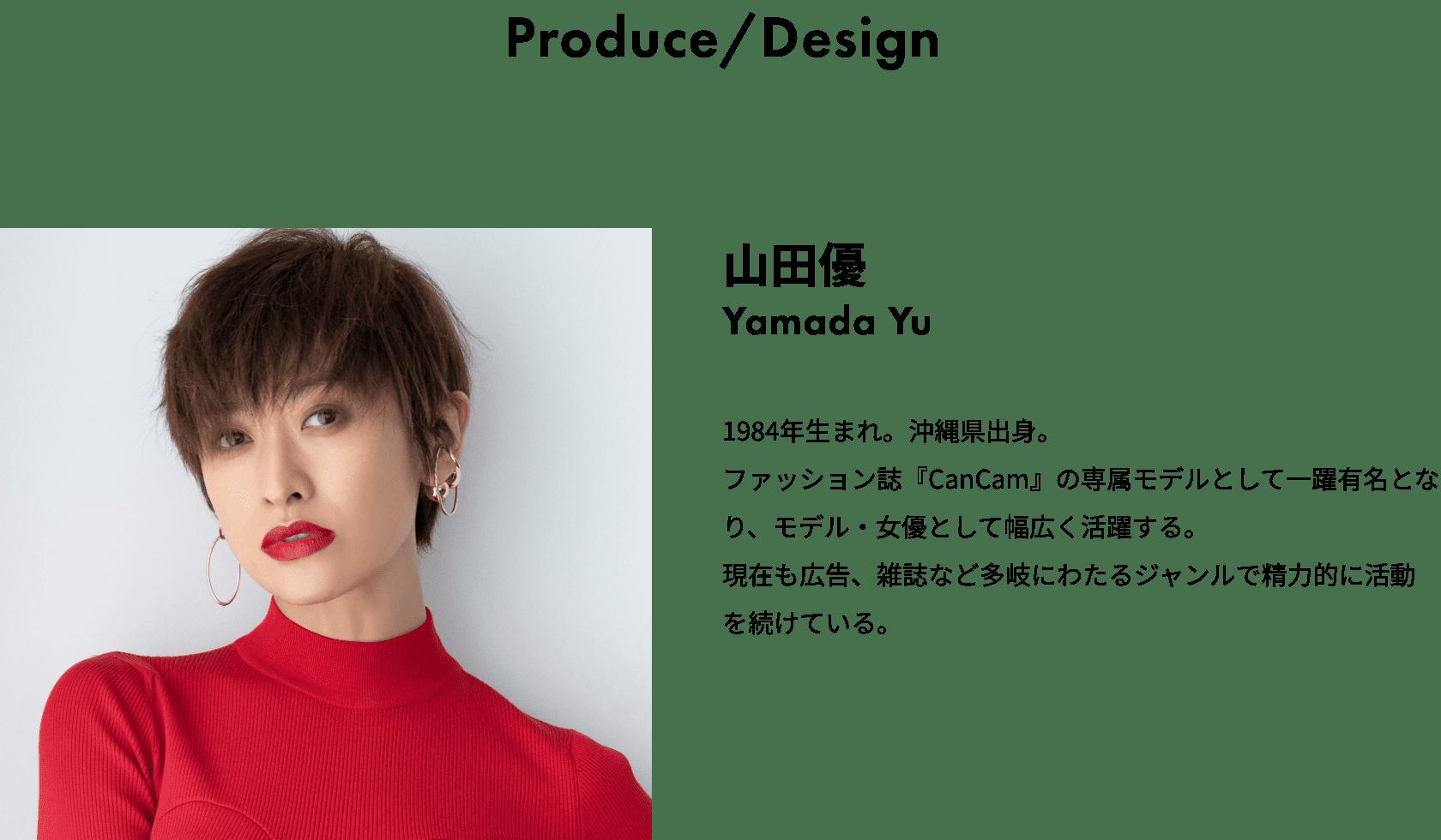 Produce/Design 山田優 Yamada Yu 1984年生まれ。沖縄県出身。ファッション誌『CanCam』の専属モデルとして一躍有名となり、モデル・女優として幅広く活躍する。現在も広告、雑誌など多岐にわたるジャンルで精力的に活動を続けている。